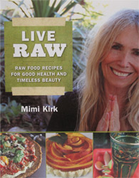 Live Raw – Raw Food Recipes for Good Health and Timeless Beauty by Mimi Kirk